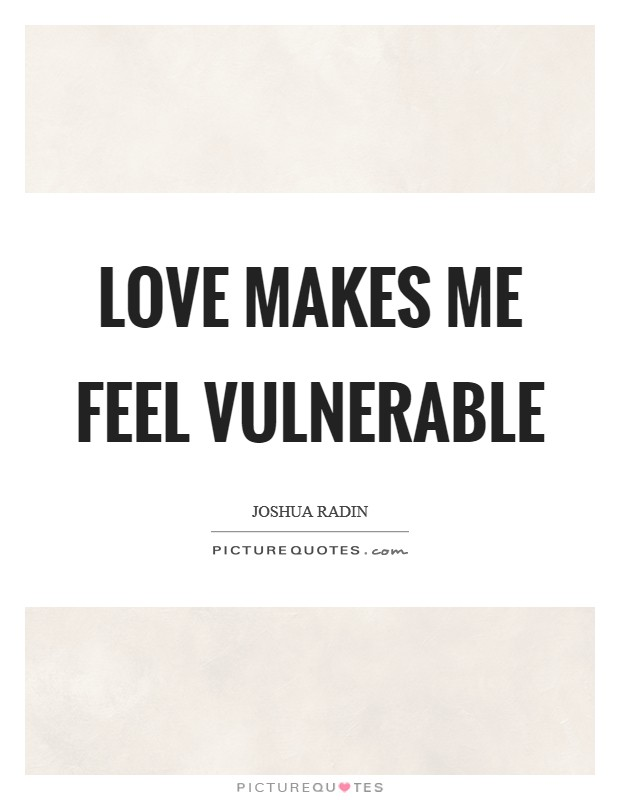 Love makes me feel vulnerable Picture Quote #1