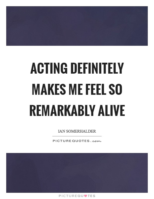 Acting definitely makes me feel so remarkably alive Picture Quote #1