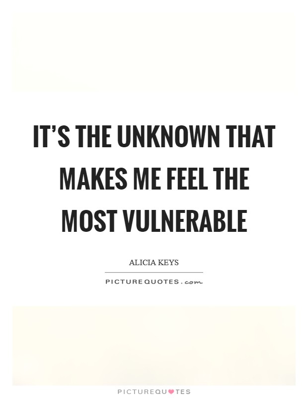 It's the unknown that makes me feel the most vulnerable Picture Quote #1