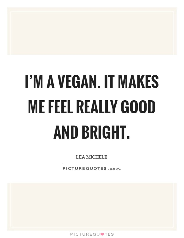 I'm a vegan. It makes me feel really good and bright. Picture Quote #1