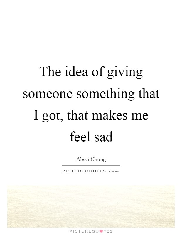 The idea of giving someone something that I got, that makes me feel sad Picture Quote #1