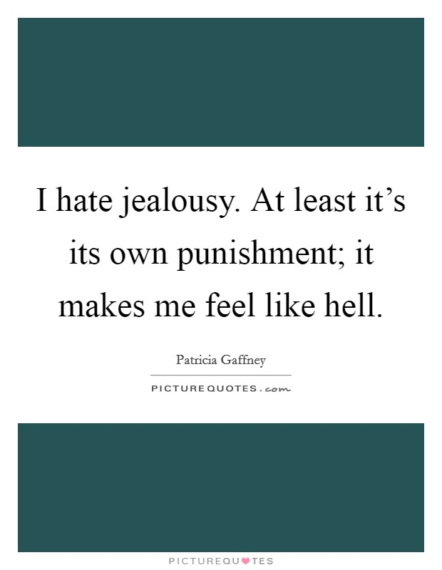 I hate jealousy. At least it's its own punishment; it makes me feel like hell Picture Quote #1