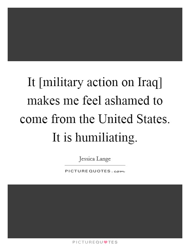 It [military action on Iraq] makes me feel ashamed to come from the United States. It is humiliating Picture Quote #1
