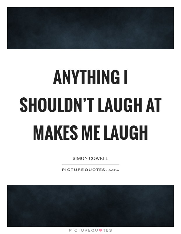 Anything I shouldn't laugh at makes me laugh Picture Quote #1