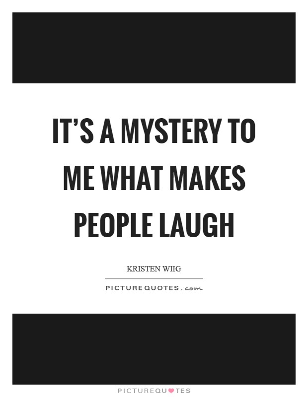 It's a mystery to me what makes people laugh Picture Quote #1