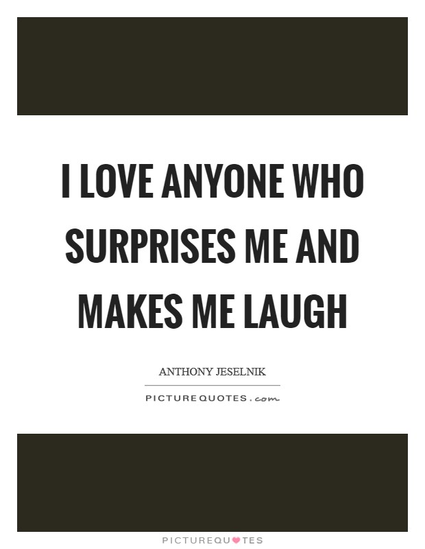 I love anyone who surprises me and makes me laugh Picture Quote #1
