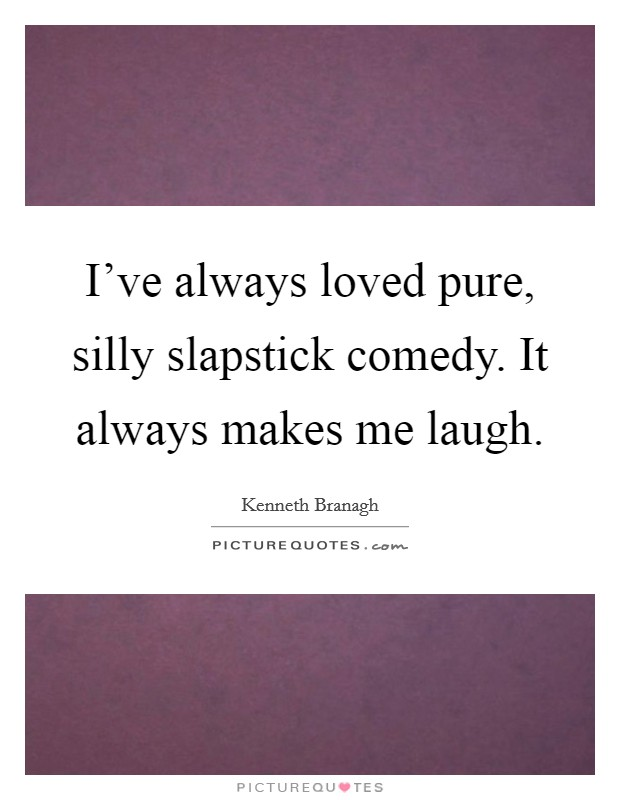 I've always loved pure, silly slapstick comedy. It always makes me laugh Picture Quote #1