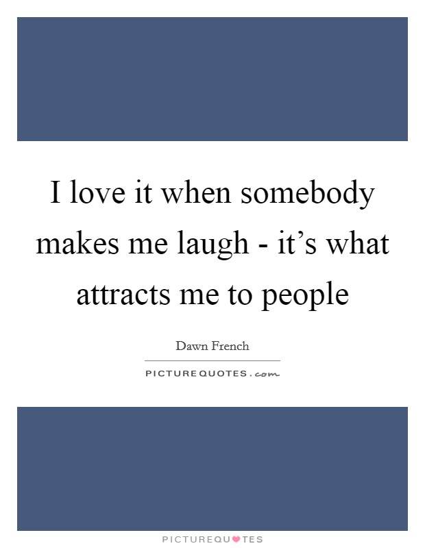 I love it when somebody makes me laugh - it's what attracts me to people Picture Quote #1