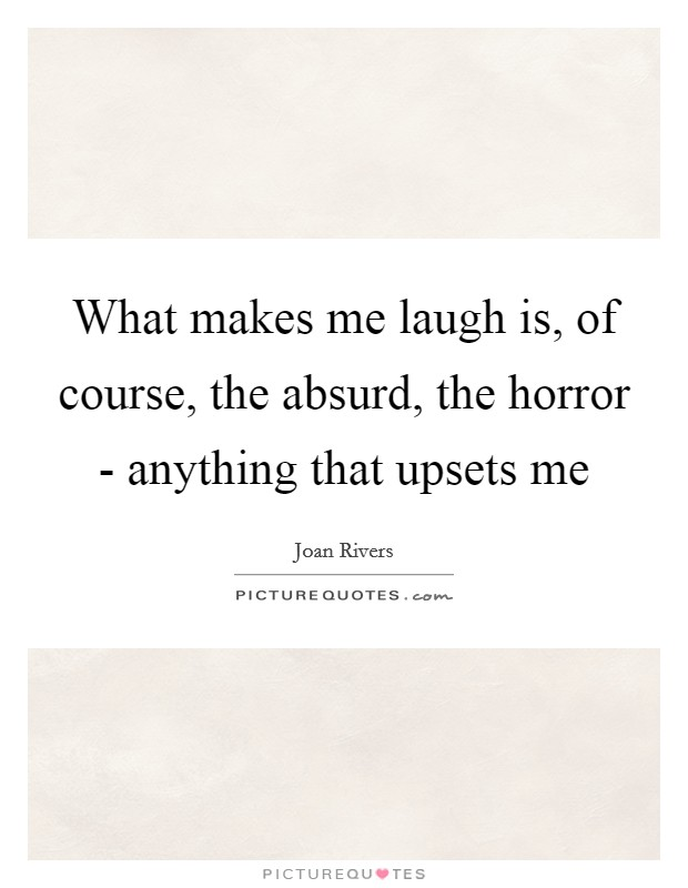 What makes me laugh is, of course, the absurd, the horror - anything that upsets me Picture Quote #1