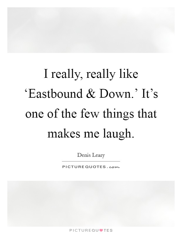 I really, really like 'Eastbound and Down.' It's one of the few things that makes me laugh Picture Quote #1