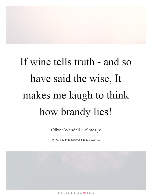 If wine tells truth - and so have said the wise, It makes me laugh to think how brandy lies! Picture Quote #1