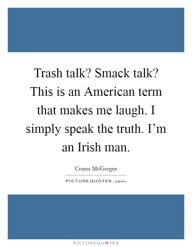 Trash talk? Smack talk? This is an American term that makes me laugh. I simply speak the truth. I'm an Irish man Picture Quote #1