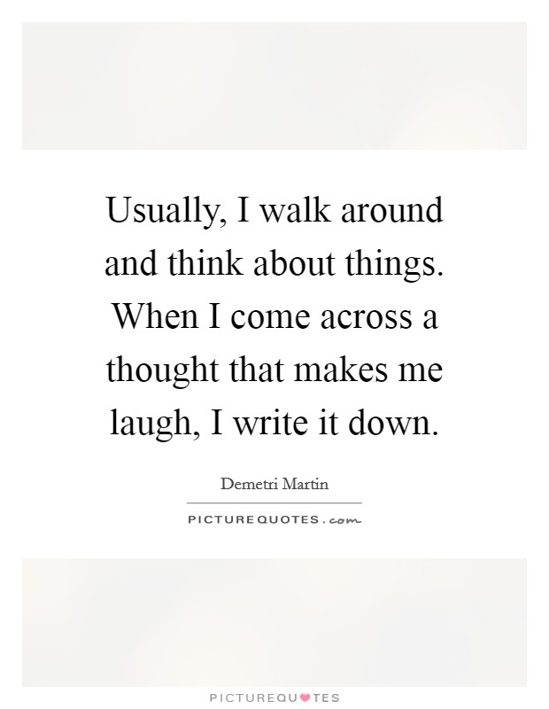 Usually, I walk around and think about things. When I come across a thought that makes me laugh, I write it down Picture Quote #1