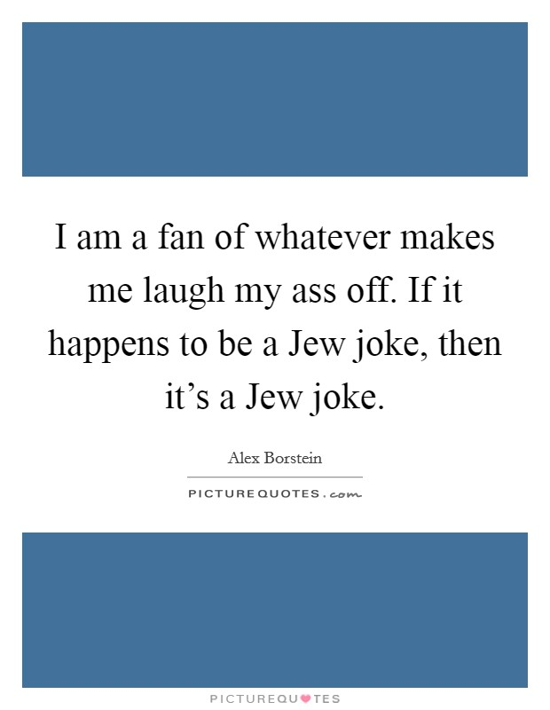 I am a fan of whatever makes me laugh my ass off. If it happens to be a Jew joke, then it's a Jew joke Picture Quote #1