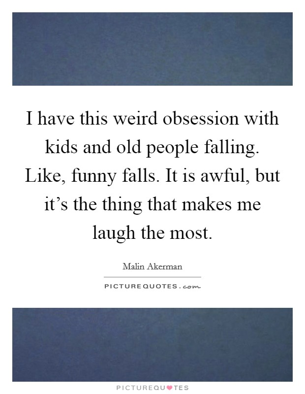I have this weird obsession with kids and old people falling. Like, funny falls. It is awful, but it's the thing that makes me laugh the most Picture Quote #1
