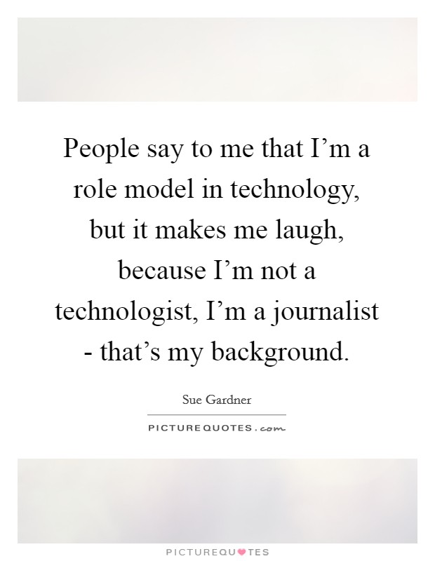 People say to me that I'm a role model in technology, but it makes me laugh, because I'm not a technologist, I'm a journalist - that's my background Picture Quote #1