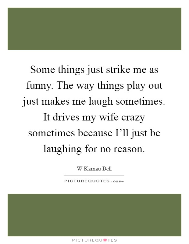 Some things just strike me as funny. The way things play out just makes me laugh sometimes. It drives my wife crazy sometimes because I'll just be laughing for no reason Picture Quote #1