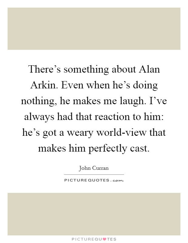 There's something about Alan Arkin. Even when he's doing nothing, he makes me laugh. I've always had that reaction to him: he's got a weary world-view that makes him perfectly cast Picture Quote #1