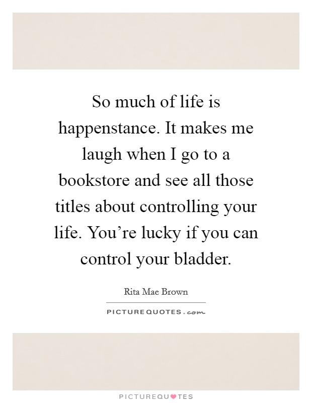 So much of life is happenstance. It makes me laugh when I go to a bookstore and see all those titles about controlling your life. You're lucky if you can control your bladder Picture Quote #1