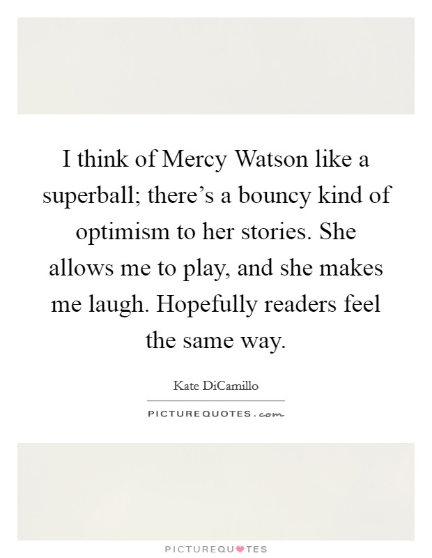 I think of Mercy Watson like a superball; there's a bouncy kind of optimism to her stories. She allows me to play, and she makes me laugh. Hopefully readers feel the same way Picture Quote #1