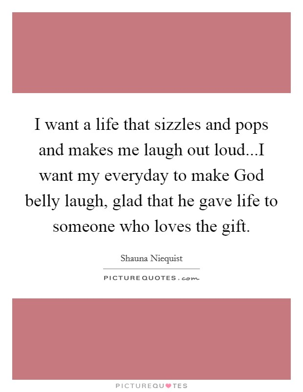 I want a life that sizzles and pops and makes me laugh out loud...I want my everyday to make God belly laugh, glad that he gave life to someone who loves the gift Picture Quote #1