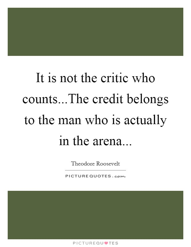 It is not the critic who counts...The credit belongs to the man who is actually in the arena Picture Quote #1