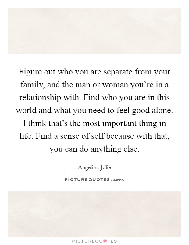 Figure out who you are separate from your family, and the man or woman you're in a relationship with. Find who you are in this world and what you need to feel good alone. I think that's the most important thing in life. Find a sense of self because with that, you can do anything else Picture Quote #1