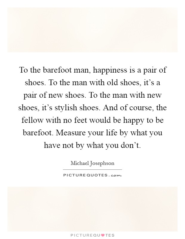 To the barefoot man, happiness is a pair of shoes. To the man with old shoes, it's a pair of new shoes. To the man with new shoes, it's stylish shoes. And of course, the fellow with no feet would be happy to be barefoot. Measure your life by what you have not by what you don't Picture Quote #1