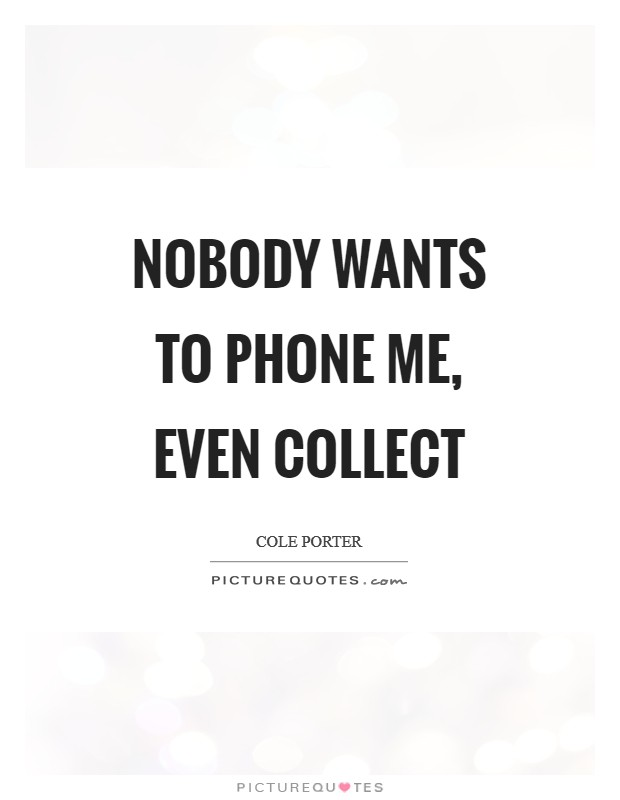 Nobody wants to phone me, Even collect Picture Quote #1