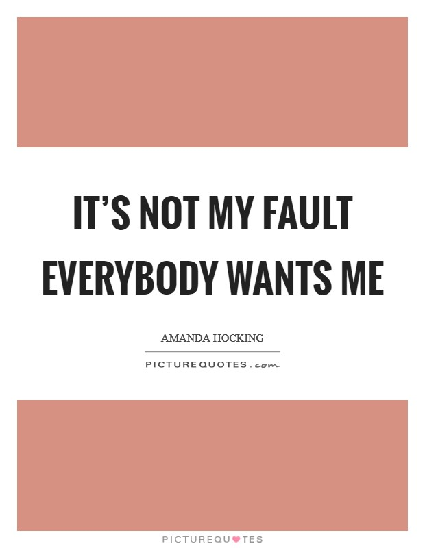 It's not my fault everybody wants me Picture Quote #1