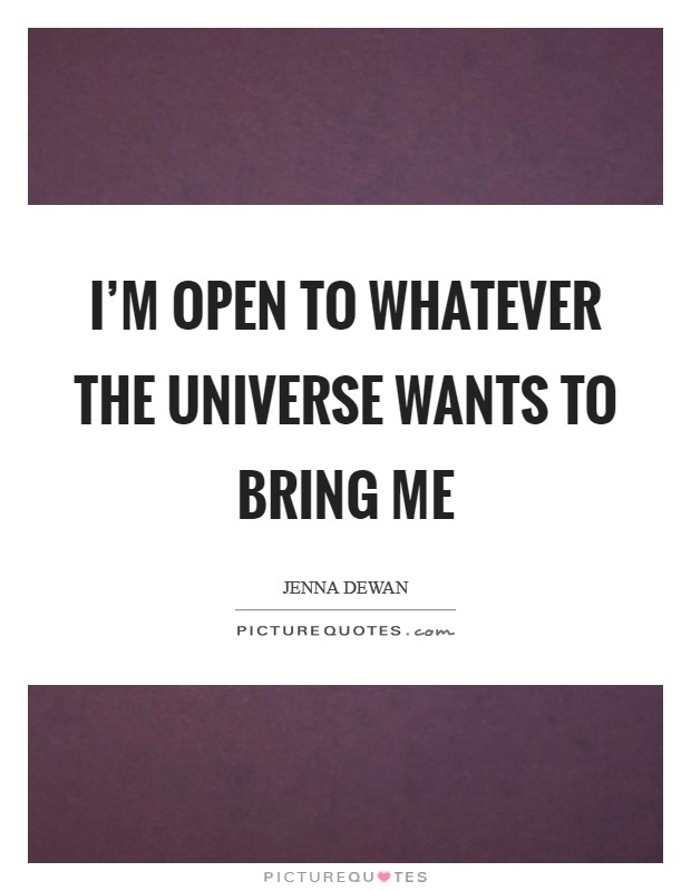 I'm open to whatever the universe wants to bring me Picture Quote #1