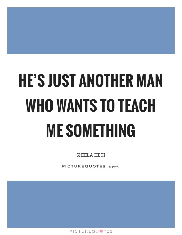 He's just another man who wants to teach me something Picture Quote #1