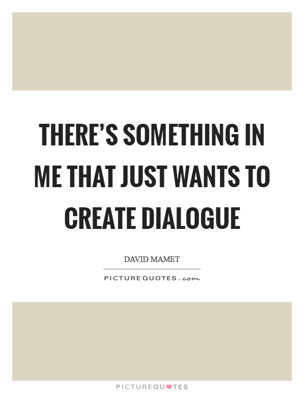 There's something in me that just wants to create dialogue Picture Quote #1