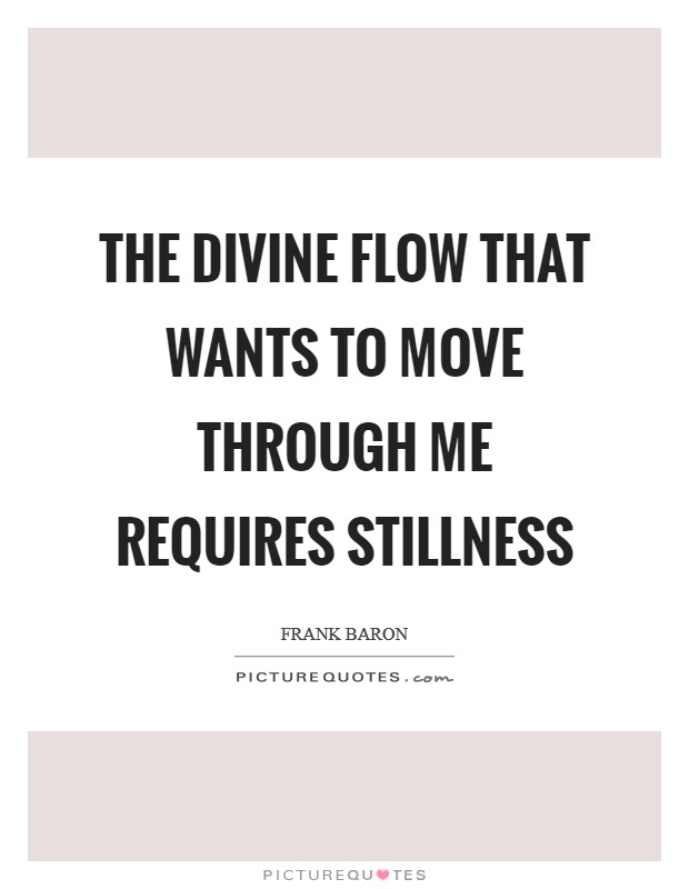 The Divine flow that wants to move through me requires stillness Picture Quote #1