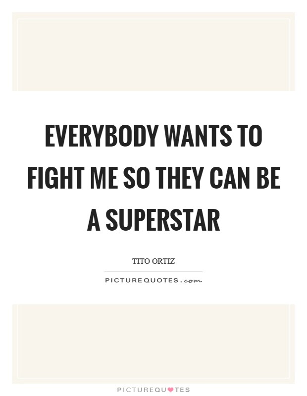 Everybody wants to fight me so they can be a superstar Picture Quote #1