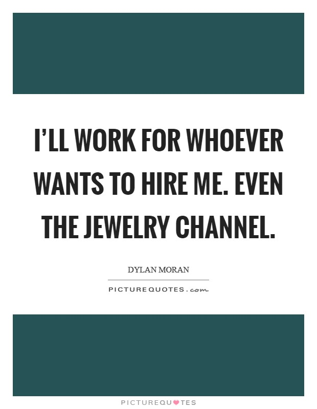 I'll work for whoever wants to hire me. Even the jewelry channel Picture Quote #1