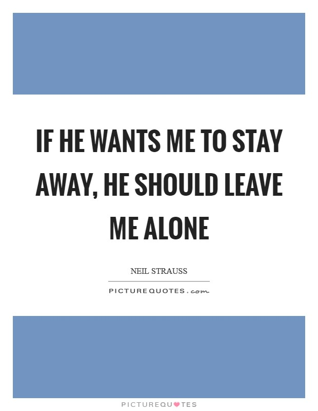 If he wants me to stay away, he should leave me alone Picture Quote #1