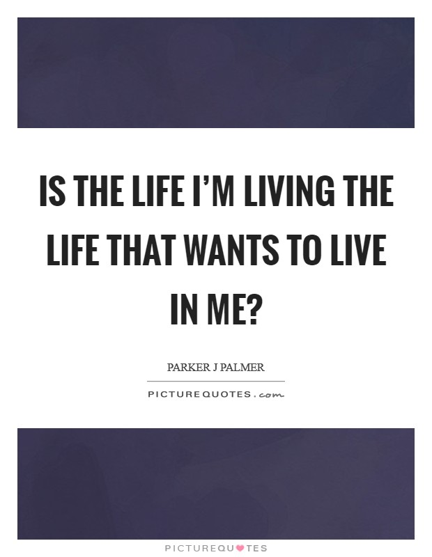 Is the life I'm living the life that wants to live in me? Picture Quote #1