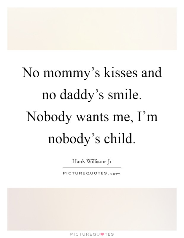 No mommy's kisses and no daddy's smile. Nobody wants me, I'm nobody's child Picture Quote #1