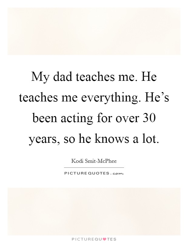 My dad teaches me. He teaches me everything. He's been acting for over 30 years, so he knows a lot Picture Quote #1