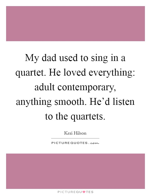 My dad used to sing in a quartet. He loved everything: adult contemporary, anything smooth. He'd listen to the quartets Picture Quote #1
