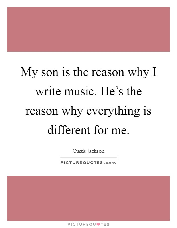 My son is the reason why I write music. He's the reason why everything is different for me Picture Quote #1