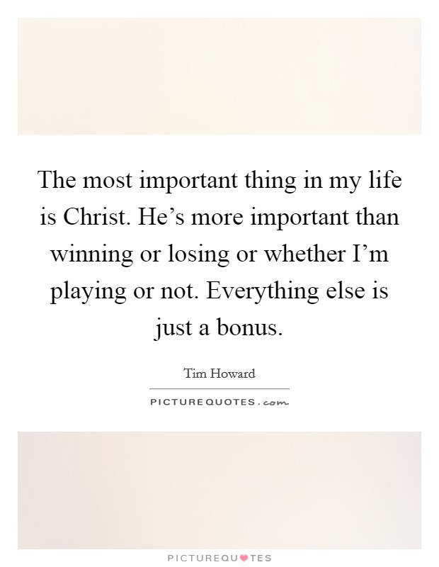 The most important thing in my life is Christ. He's more important than winning or losing or whether I'm playing or not. Everything else is just a bonus Picture Quote #1