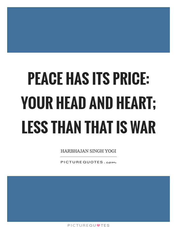 Peace has its price: your head and heart; less than that is war Picture Quote #1