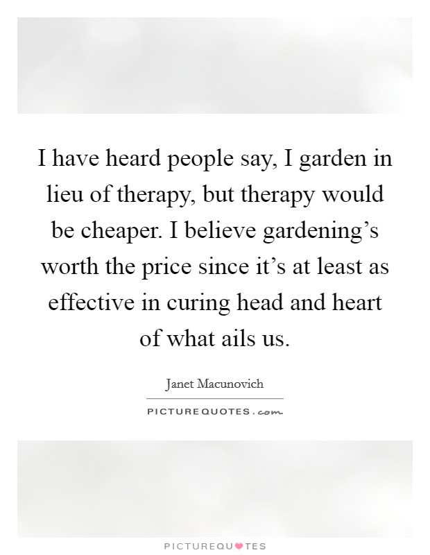 I have heard people say, I garden in lieu of therapy, but therapy would be cheaper. I believe gardening's worth the price since it's at least as effective in curing head and heart of what ails us Picture Quote #1