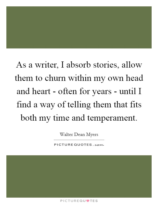 As a writer, I absorb stories, allow them to churn within my own head and heart - often for years - until I find a way of telling them that fits both my time and temperament Picture Quote #1