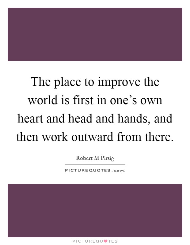 The place to improve the world is first in one's own heart and head and hands, and then work outward from there Picture Quote #1