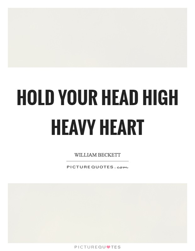 Hold your head high heavy heart Picture Quote #1