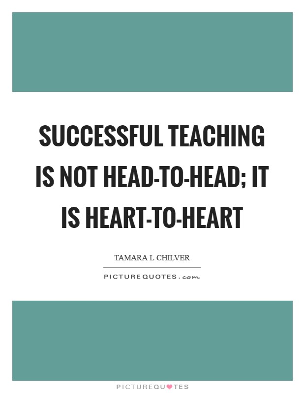Successful teaching is not head-to-head; it is heart-to-heart Picture Quote #1