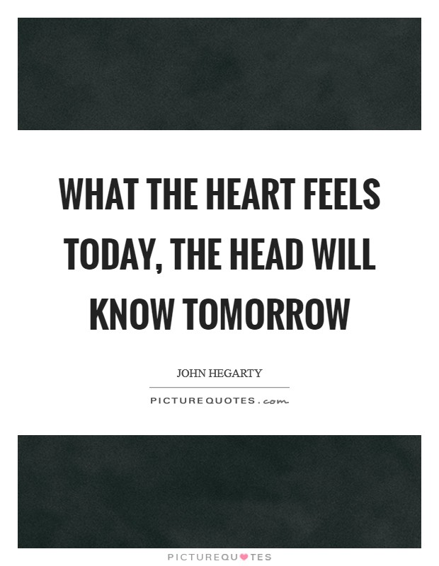 What the heart feels today, the head will know tomorrow Picture Quote #1
